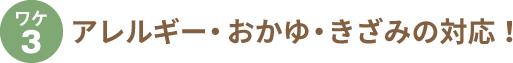 ワケ3. アレルギー・おかゆ・きざみの対応!